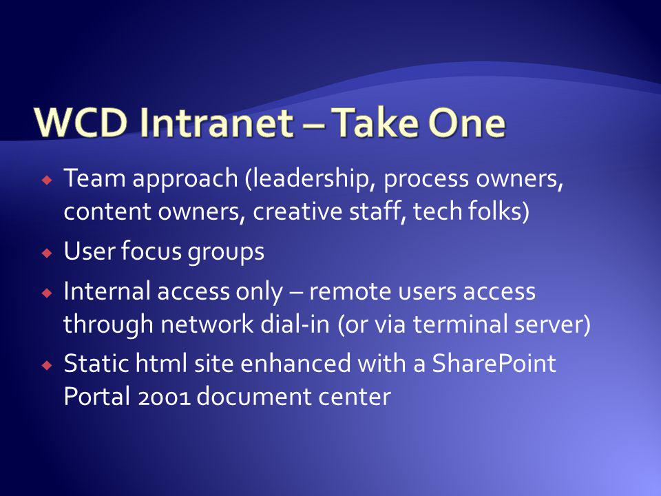 WCD Intranet – Take One Team approach (leadership, process owners, content owners, creative staff, tech folks)