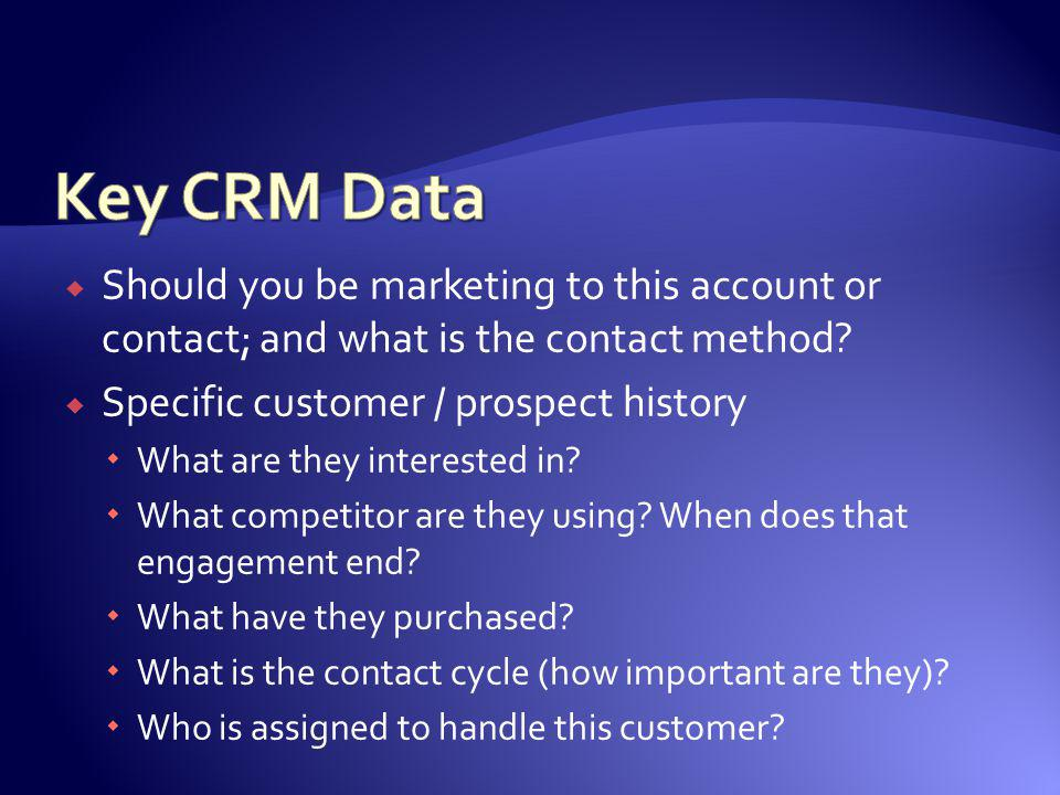 Key CRM Data Should you be marketing to this account or contact; and what is the contact method Specific customer / prospect history.