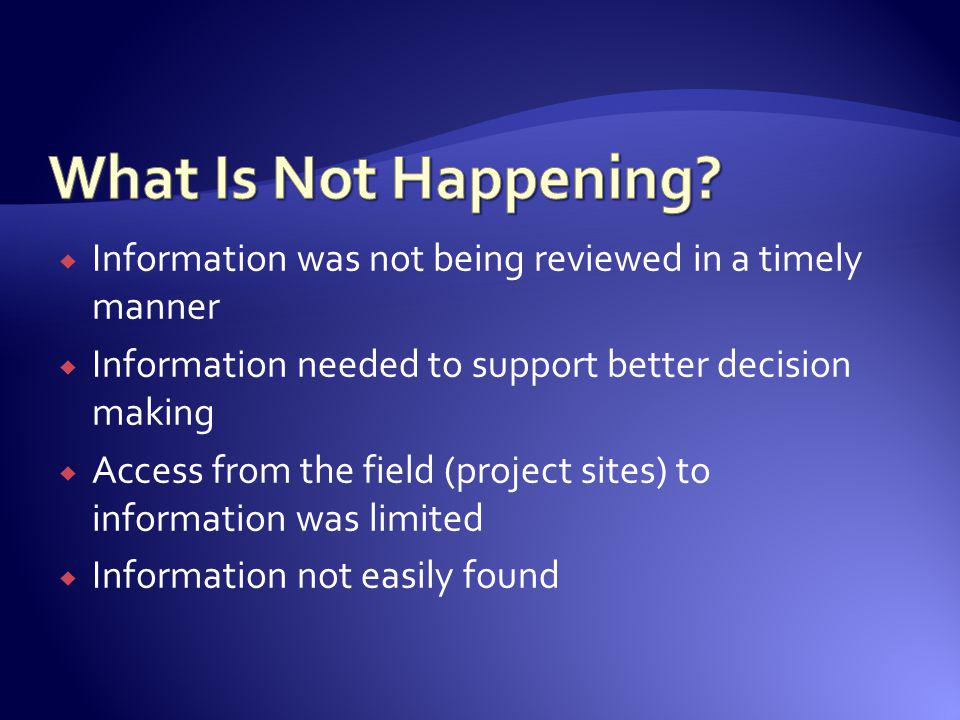 What Is Not Happening Information was not being reviewed in a timely manner. Information needed to support better decision making.