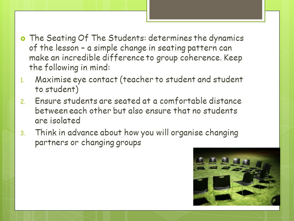 The Seating Of The Students: determines the dynamics of the lesson – a simple change in seating pattern can make an incredible difference to group coherence. Keep the following in mind: