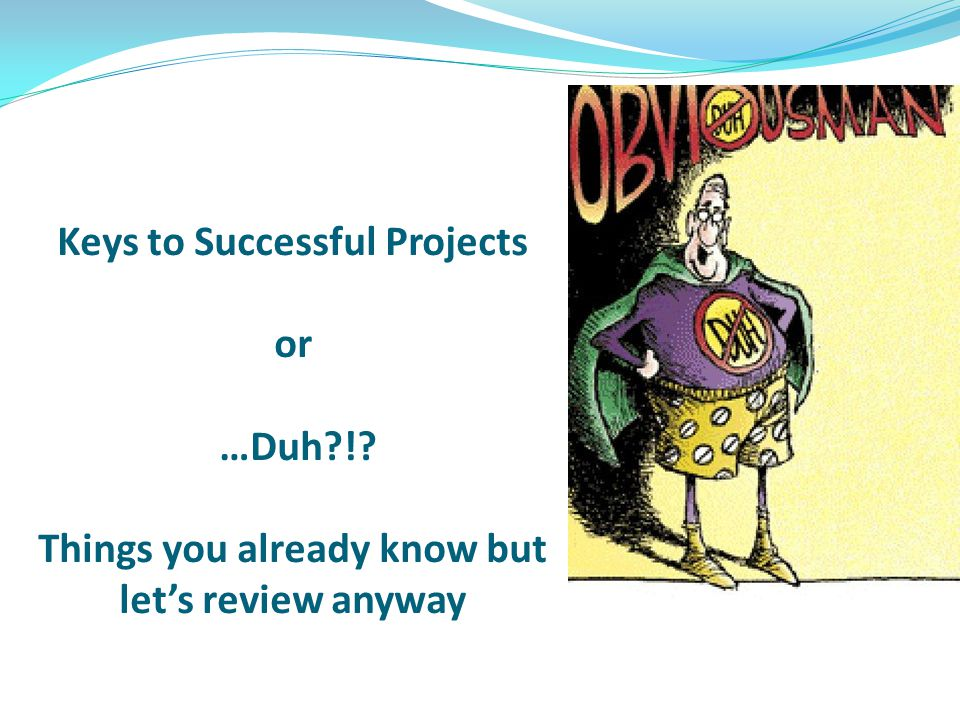Keys to Successful Projects or …Duh