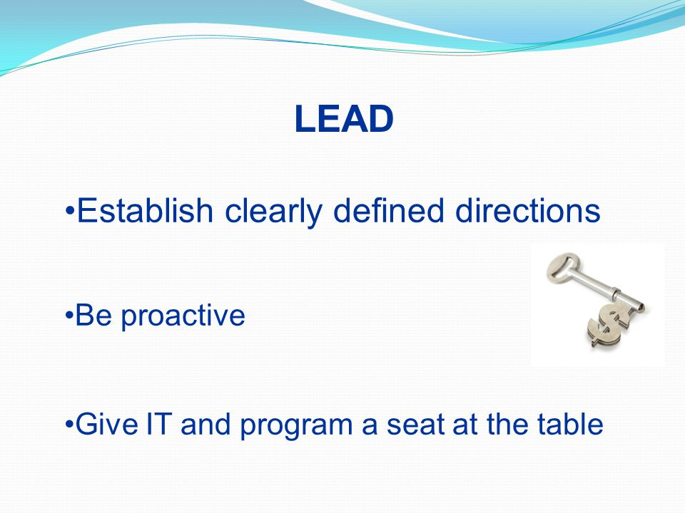 LEAD Establish clearly defined directions Be proactive