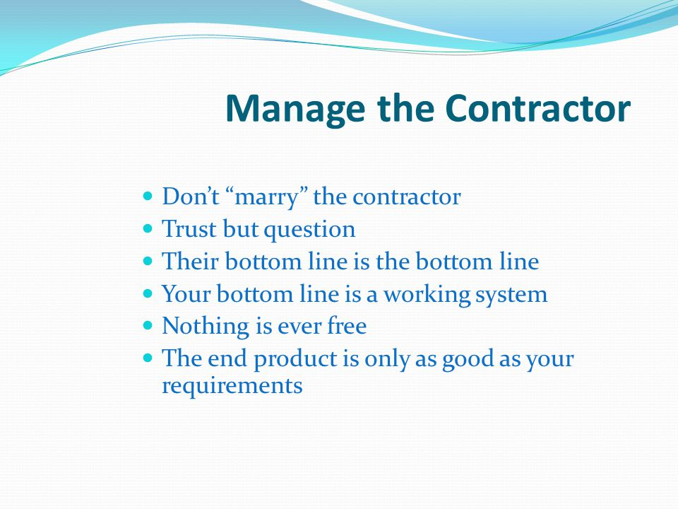 Manage the Contractor Don't marry the contractor Trust but question
