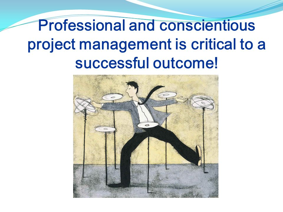 Professional and conscientious project management is critical to a successful outcome!