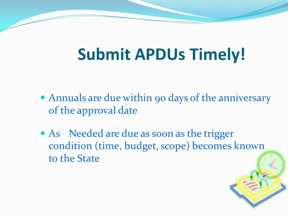 Submit APDUs Timely! Annuals are due within 90 days of the anniversary of the approval date.