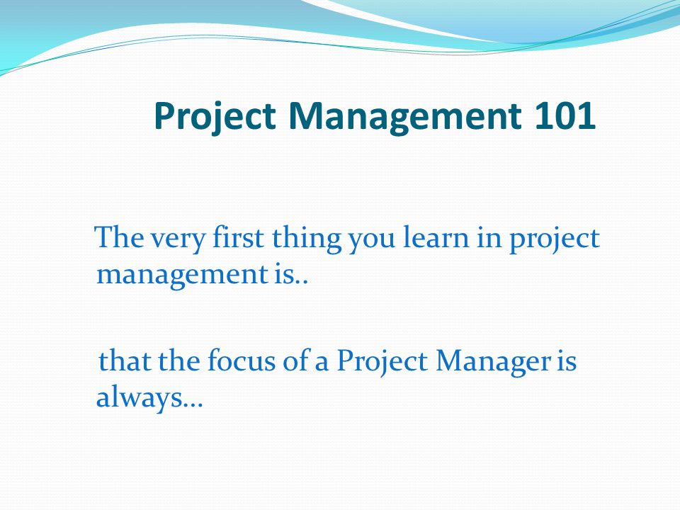 Project Management 101 that the focus of a Project Manager is always…