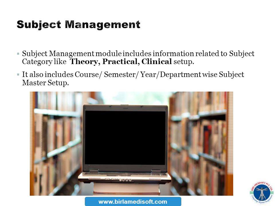 Subject Management Subject Management module includes information related to Subject Category like Theory, Practical, Clinical setup.