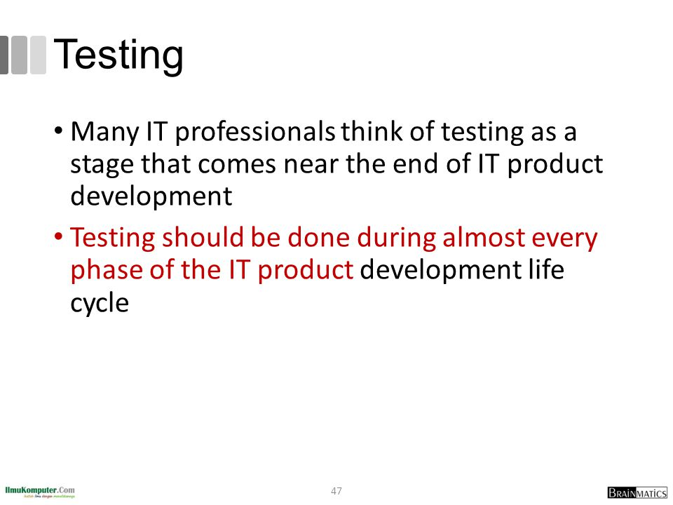 Testing Many IT professionals think of testing as a stage that comes near the end of IT product development.
