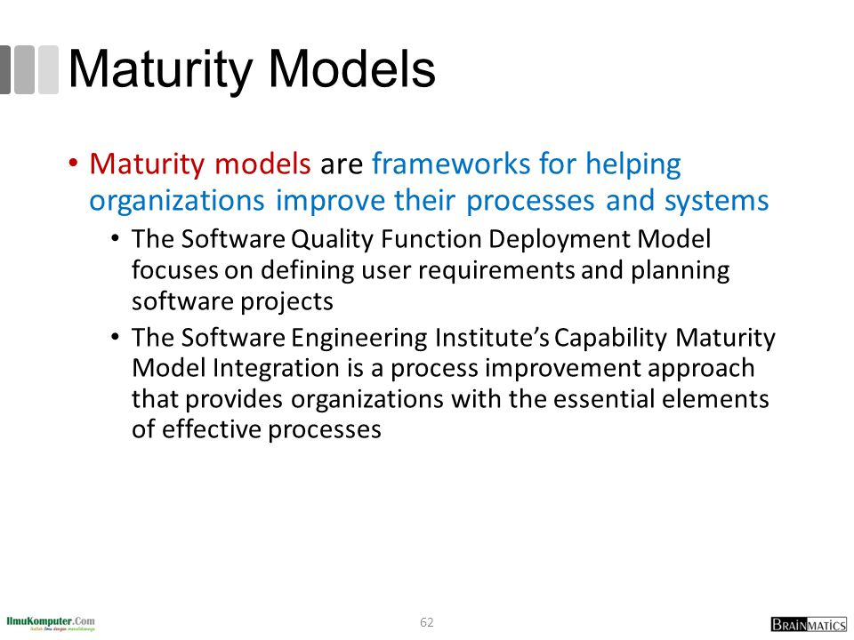 Maturity Models Maturity models are frameworks for helping organizations improve their processes and systems.