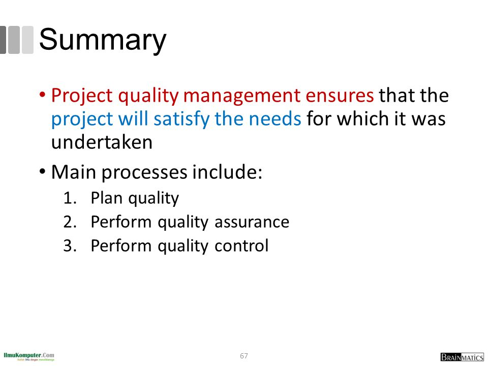 Summary Project quality management ensures that the project will satisfy the needs for which it was undertaken.