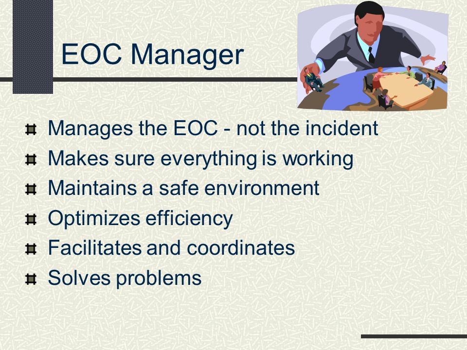 EOC Manager Manages the EOC - not the incident