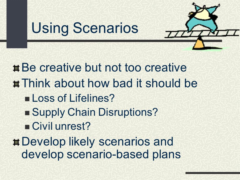Using Scenarios Be creative but not too creative