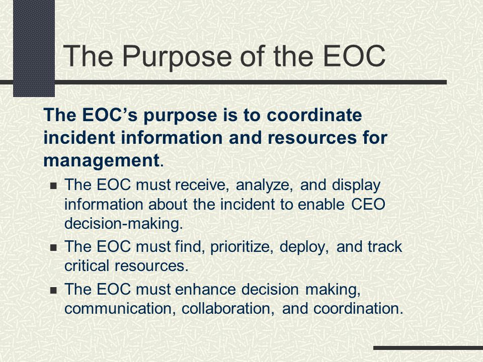 The Purpose of the EOC The EOC's purpose is to coordinate incident information and resources for management.