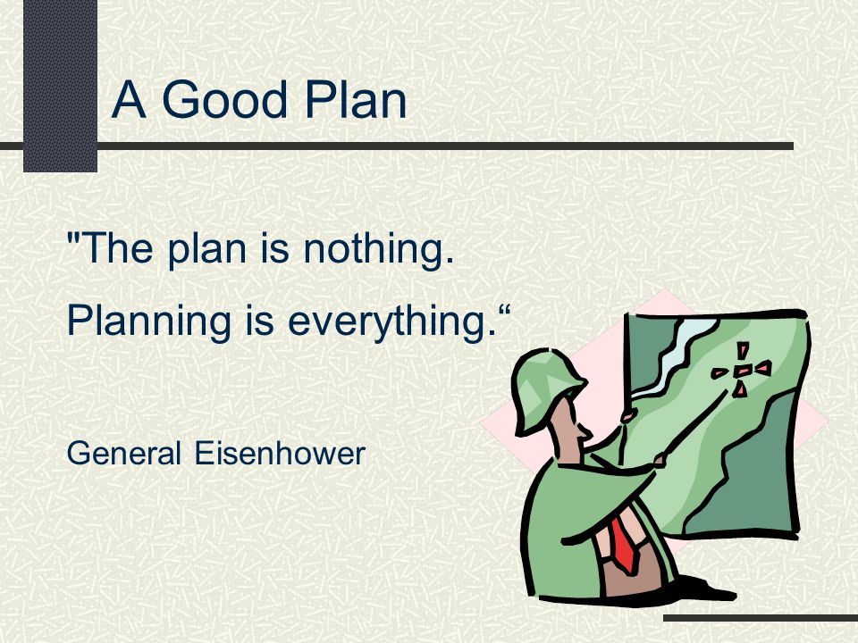 A Good Plan The plan is nothing. Planning is everything.