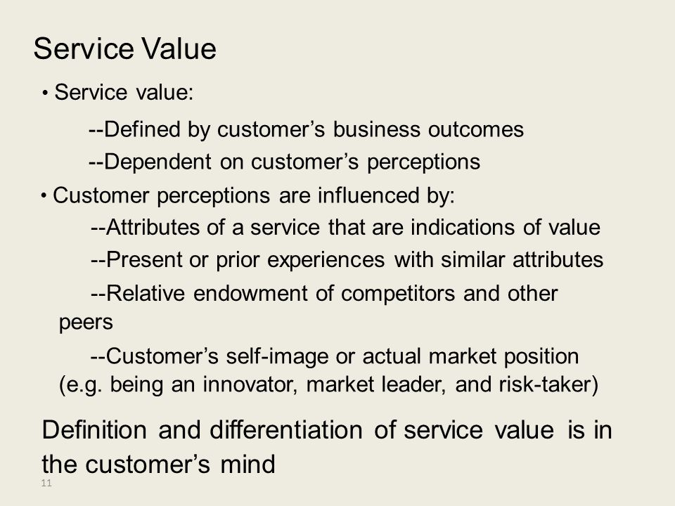 Service Value • Service value: --Defined by customer's business outcomes. --Dependent on customer's perceptions.