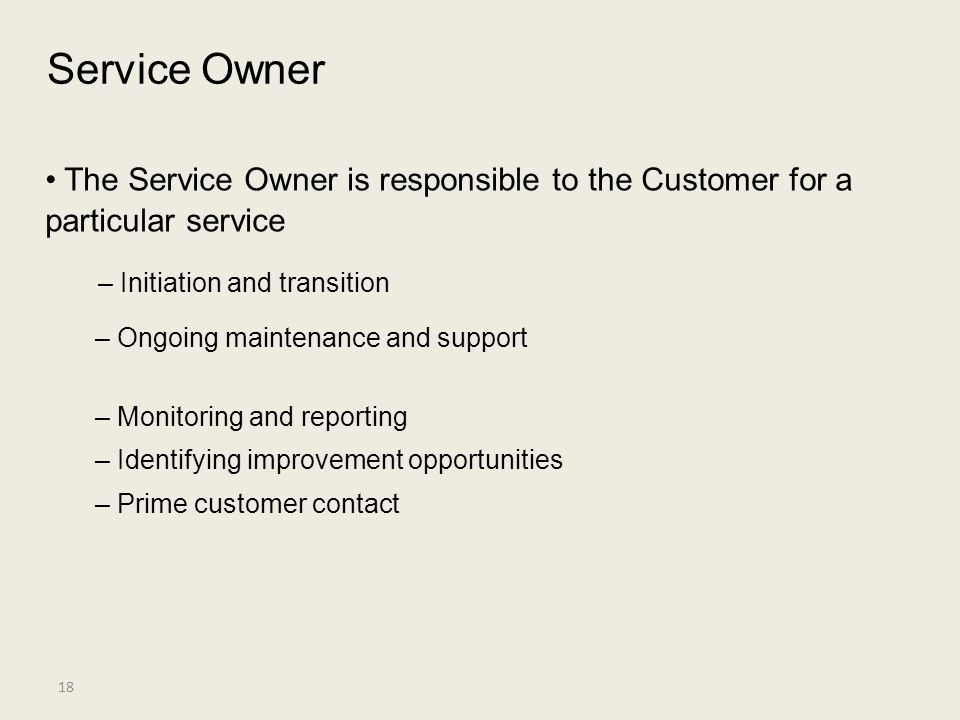 Service Owner • The Service Owner is responsible to the Customer for a particular service. – Initiation and transition.