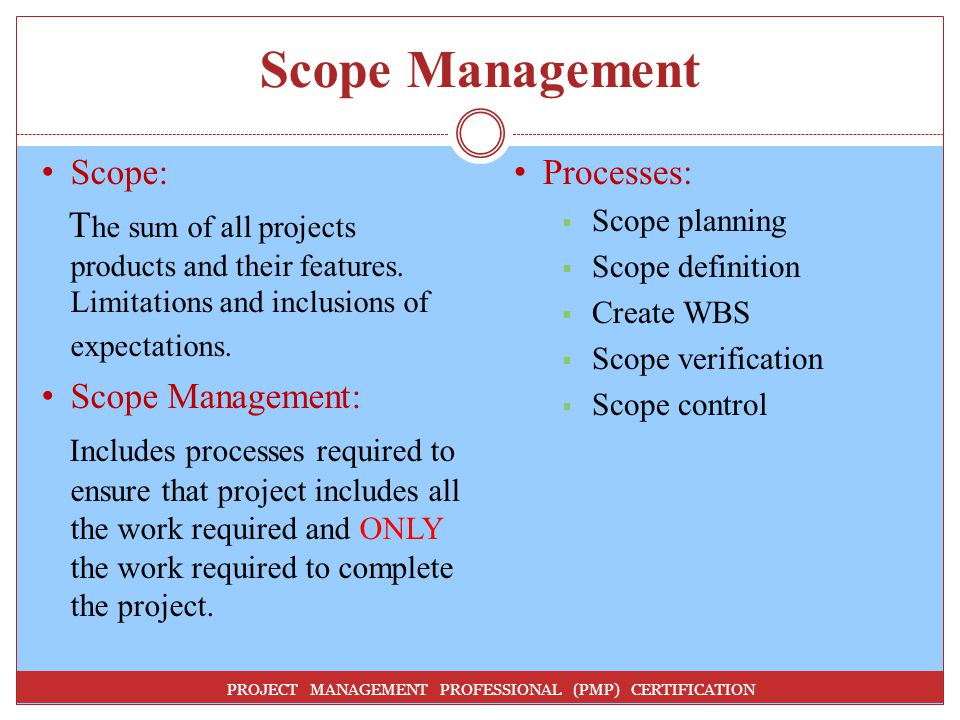 Scope Management Scope: The sum of all projects products and their features. Limitations and inclusions of expectations.