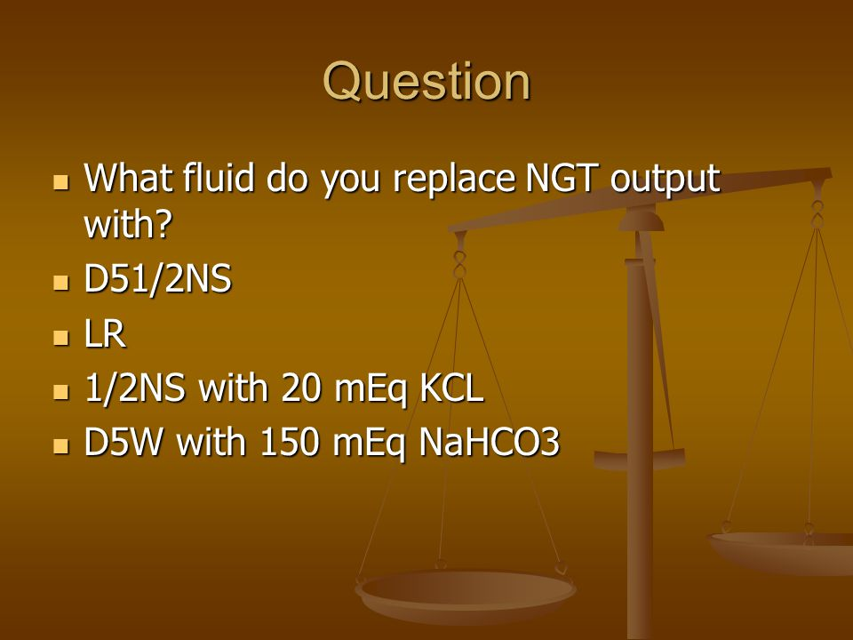 Question What fluid do you replace NGT output with D51/2NS LR