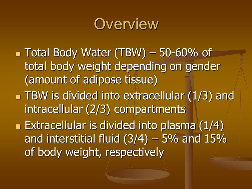 Overview Total Body Water (TBW) – 50-60% of total body weight depending on gender (amount of adipose tissue)