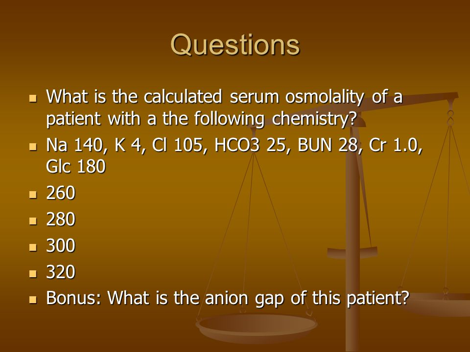 Questions What is the calculated serum osmolality of a patient with a the following chemistry Na 140, K 4, Cl 105, HCO3 25, BUN 28, Cr 1.0, Glc 180.