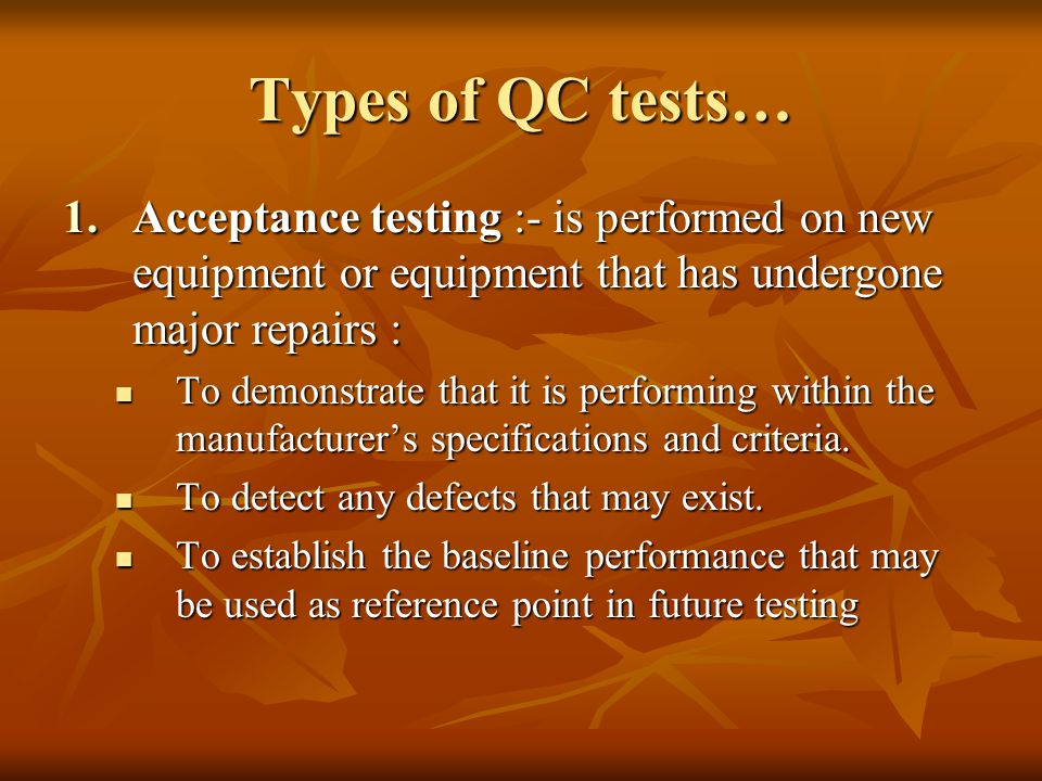 Types of QC tests… Acceptance testing :- is performed on new equipment or equipment that has undergone major repairs :