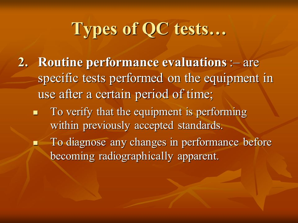 Types of QC tests… Routine performance evaluations :– are specific tests performed on the equipment in use after a certain period of time;