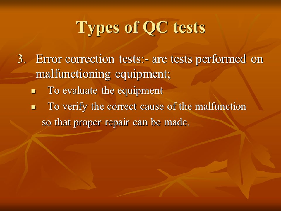 Types of QC tests Error correction tests:- are tests performed on malfunctioning equipment; To evaluate the equipment.