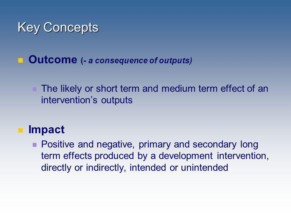 Key Concepts Outcome (- a consequence of outputs) Impact