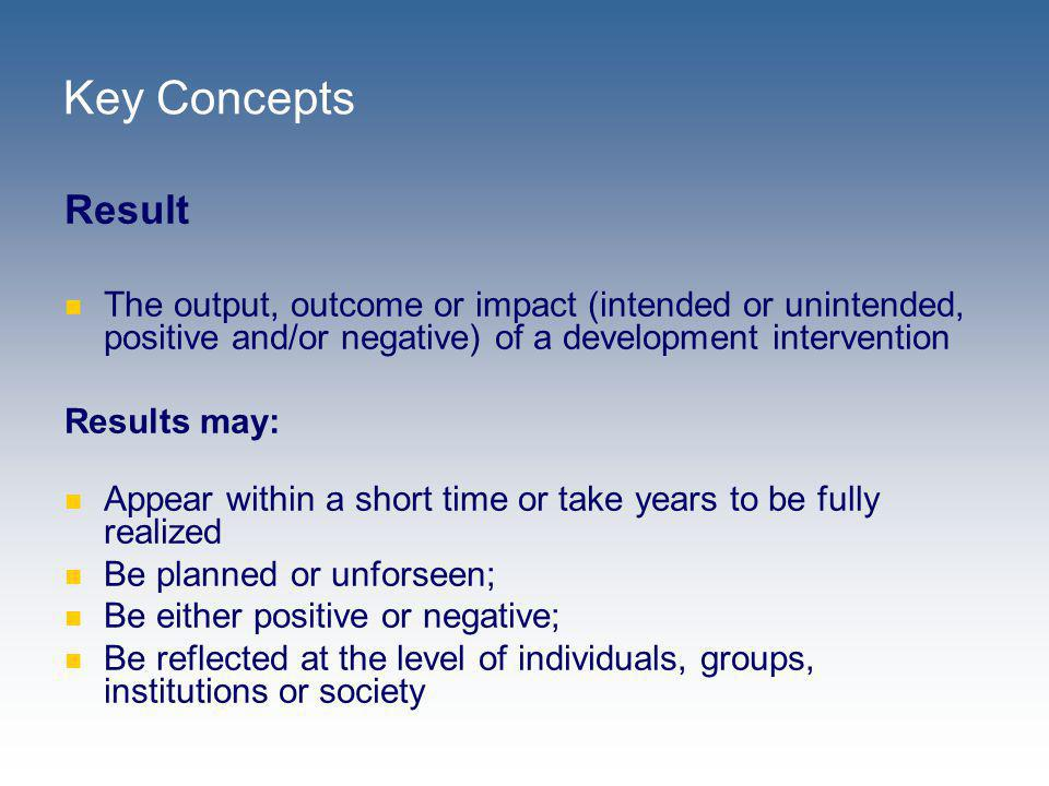 Key Concepts Result. The output, outcome or impact (intended or unintended, positive and/or negative) of a development intervention.