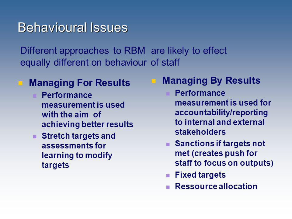 Behavioural Issues Different approaches to RBM are likely to effect equally different on behaviour of staff.