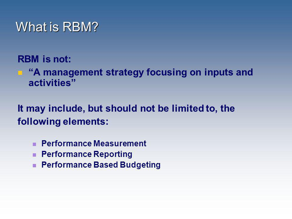 What is RBM RBM is not: A management strategy focusing on inputs and activities It may include, but should not be limited to, the.