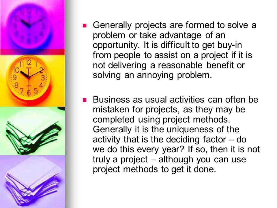 Generally projects are formed to solve a problem or take advantage of an opportunity. It is difficult to get buy-in from people to assist on a project if it is not delivering a reasonable benefit or solving an annoying problem.