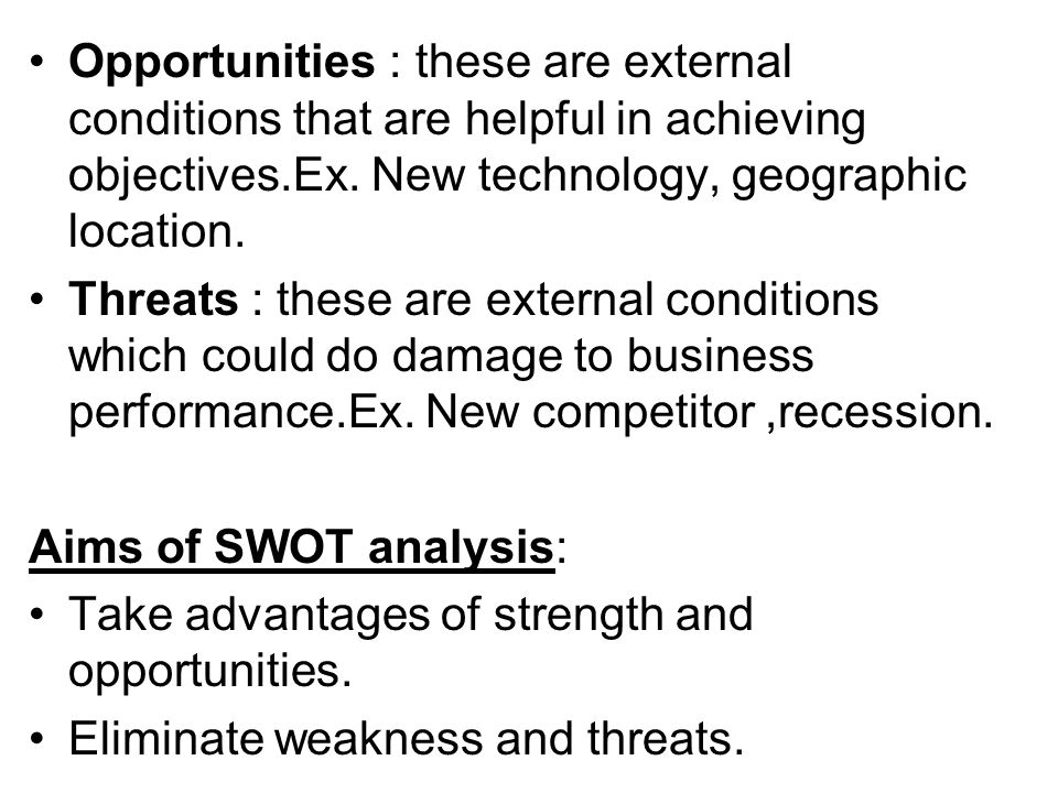 Opportunities : these are external conditions that are helpful in achieving objectives.Ex. New technology, geographic location.