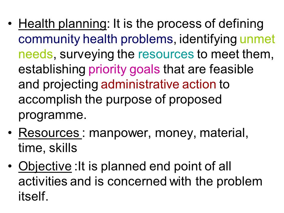 Health planning: It is the process of defining community health problems, identifying unmet needs, surveying the resources to meet them, establishing priority goals that are feasible and projecting administrative action to accomplish the purpose of proposed programme.