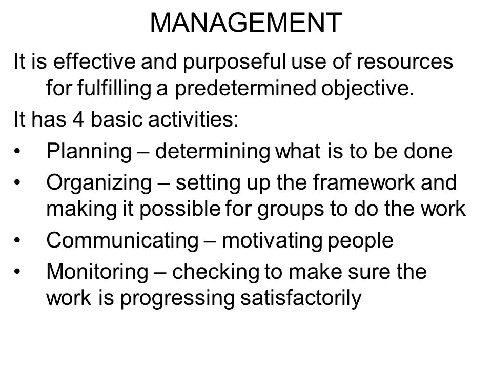 MANAGEMENT It is effective and purposeful use of resources for fulfilling a predetermined objective.