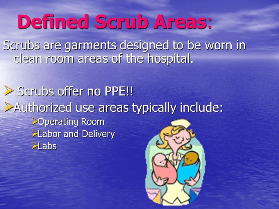 Defined Scrub Areas: Scrubs are garments designed to be worn in clean room areas of the hospital. Scrubs offer no PPE!!