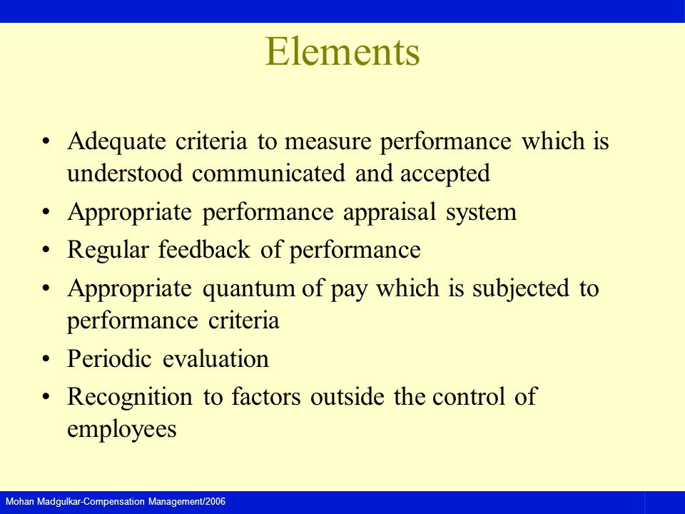 Elements Adequate criteria to measure performance which is understood communicated and accepted. Appropriate performance appraisal system.