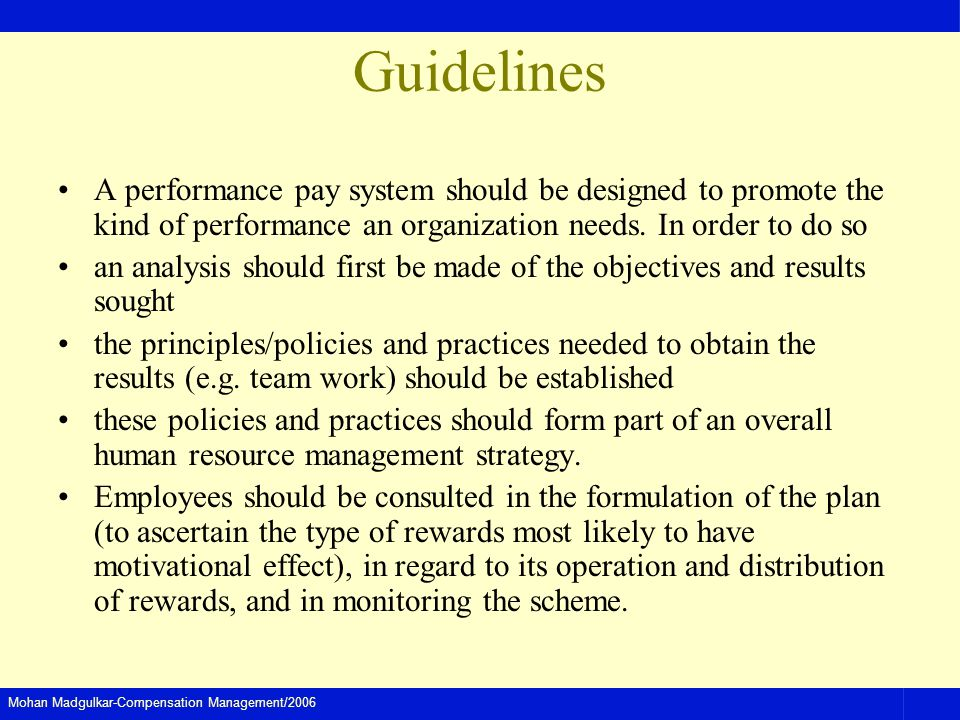Guidelines A performance pay system should be designed to promote the kind of performance an organization needs. In order to do so.
