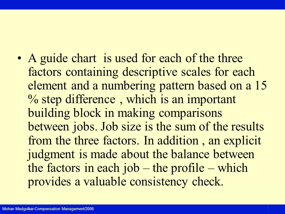 A guide chart is used for each of the three factors containing descriptive scales for each element and a numbering pattern based on a 15 % step difference , which is an important building block in making comparisons between jobs.