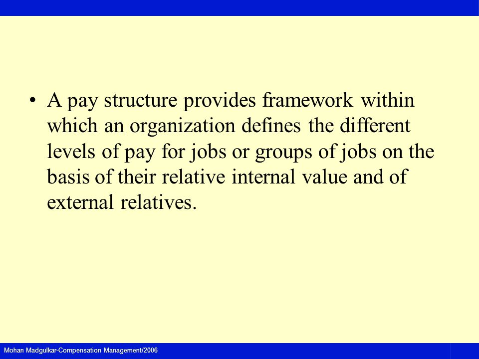 A pay structure provides framework within which an organization defines the different levels of pay for jobs or groups of jobs on the basis of their relative internal value and of external relatives.