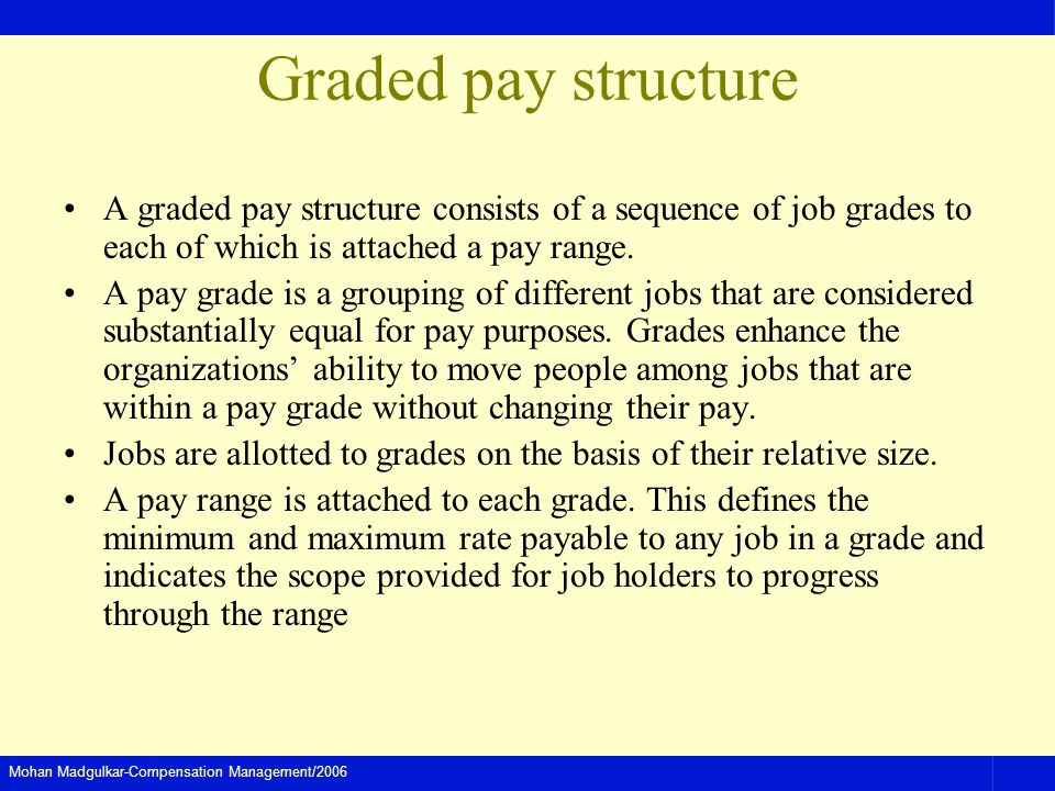 Graded pay structure A graded pay structure consists of a sequence of job grades to each of which is attached a pay range.