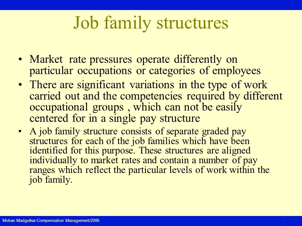 Job family structures Market rate pressures operate differently on particular occupations or categories of employees.