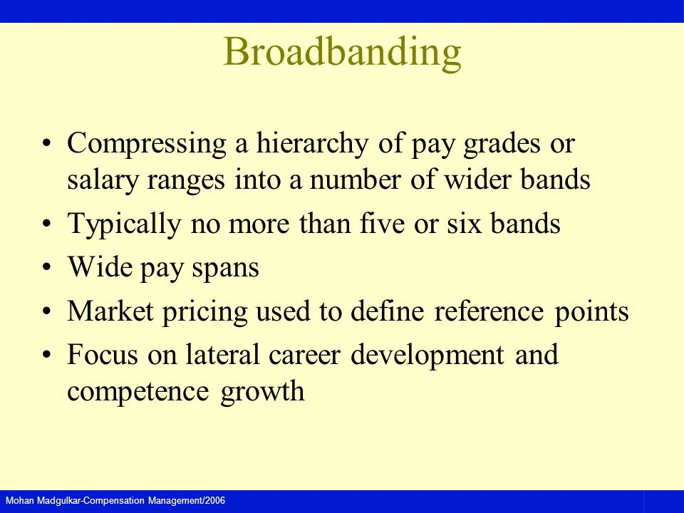 Broadbanding Compressing a hierarchy of pay grades or salary ranges into a number of wider bands. Typically no more than five or six bands.