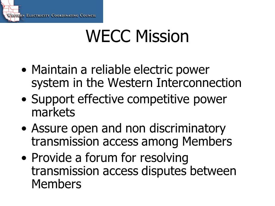 WECC Mission Maintain a reliable electric power system in the Western Interconnection. Support effective competitive power markets.