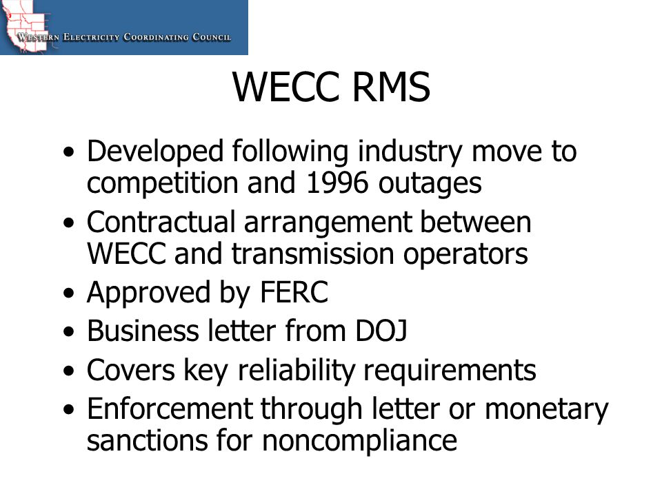 WECC RMS Developed following industry move to competition and 1996 outages. Contractual arrangement between WECC and transmission operators.