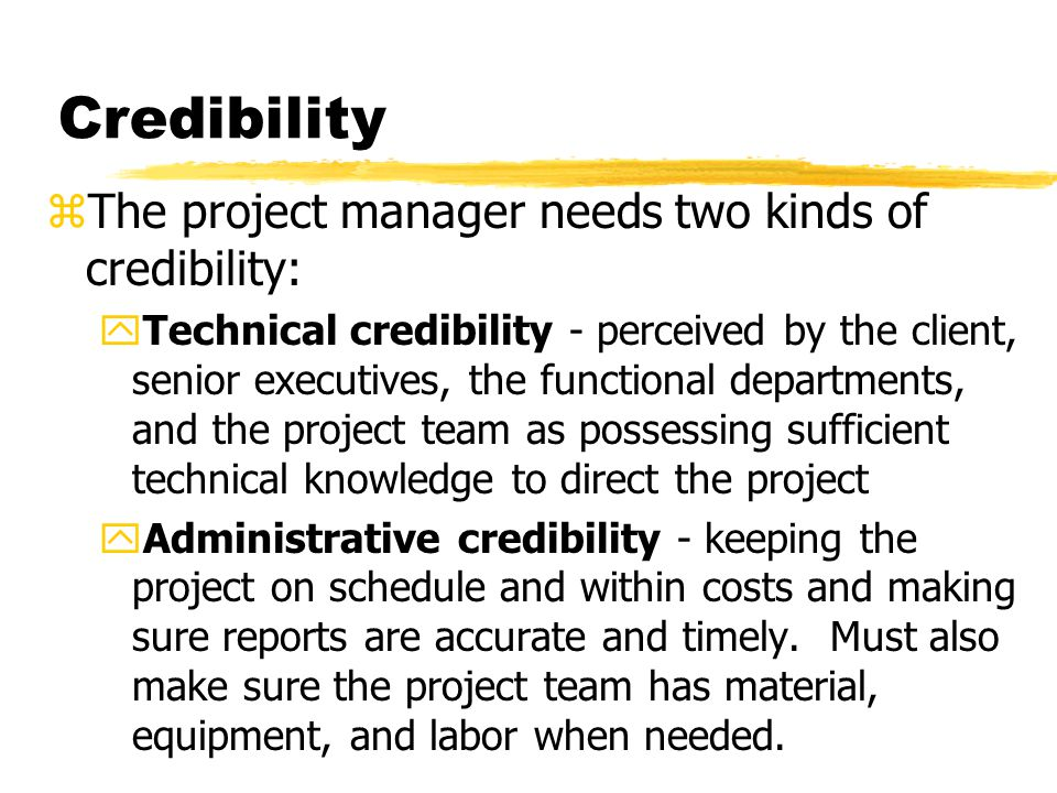 Credibility The project manager needs two kinds of credibility: