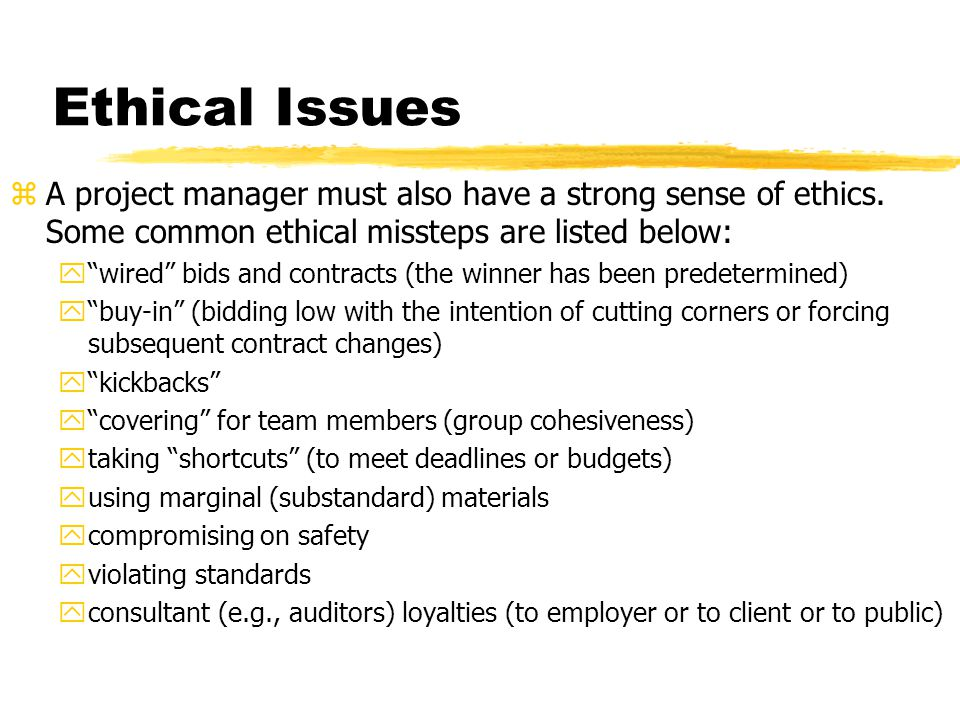Ethical Issues A project manager must also have a strong sense of ethics. Some common ethical missteps are listed below: