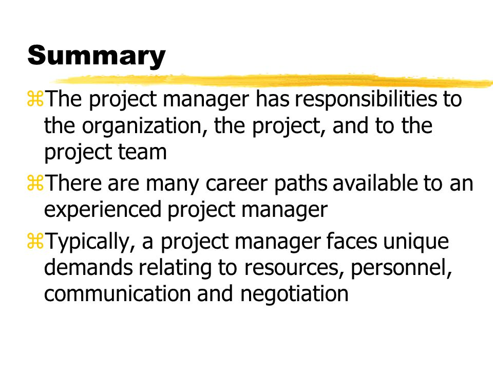 Summary The project manager has responsibilities to the organization, the project, and to the project team.