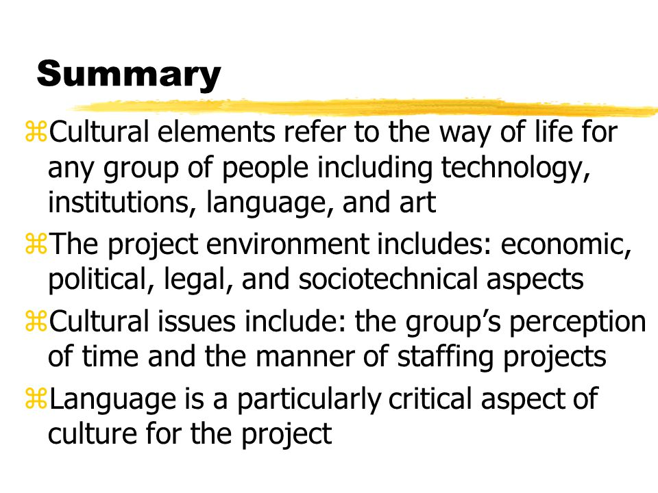 Summary Cultural elements refer to the way of life for any group of people including technology, institutions, language, and art.