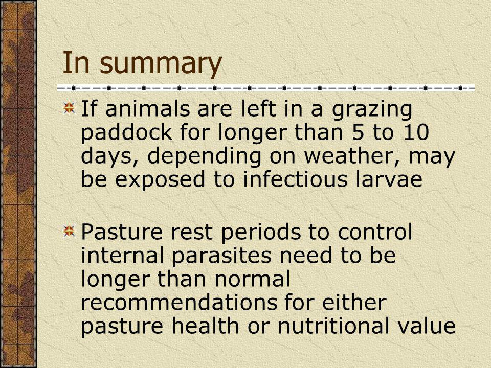 In summary If animals are left in a grazing paddock for longer than 5 to 10 days, depending on weather, may be exposed to infectious larvae.